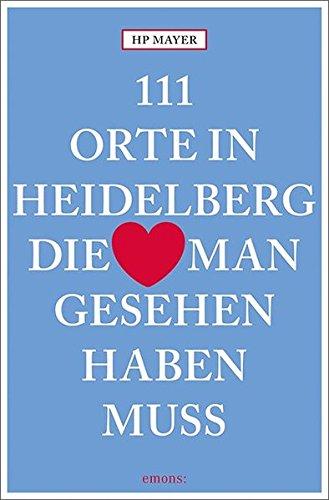 111 Orte in Heidelberg, die man gesehen haben muss: Reiseführer