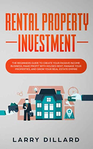 Rental Property Investment: The Beginners Guide to Create Your Passive Income Business, Make Profit with Houses Rent, Manage Your Properties and Grow Your Real Estate Empire