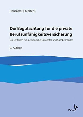 Die Begutachtung für die private Berufsunfähigkeitsversicherung: Ein Leitfaden für medizinische Gutachter und Sachbearbeiter in den Leistungsabteilungen privater Versicherer
