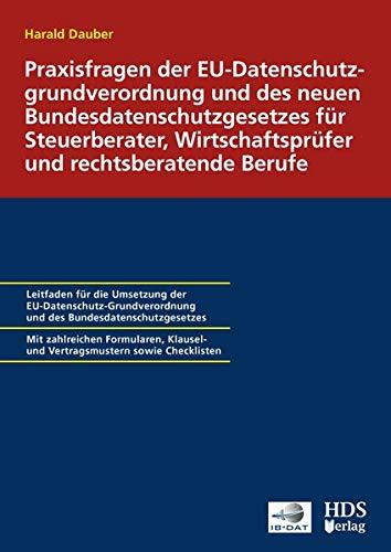Praxisfragen der EU-Datenschutz-Grundverordnung und des neuen Bundesdatenschutzgesetzes für Steuerberater, Wirtschaftsprüfer und rechtsberatende Berufe
